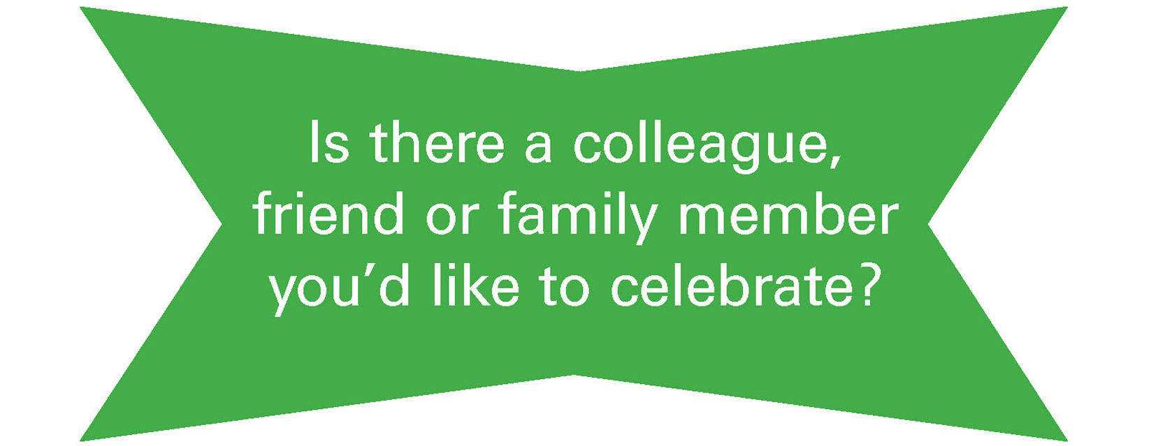 Is there a colleague, friend or family member you'd like to celebrate?
